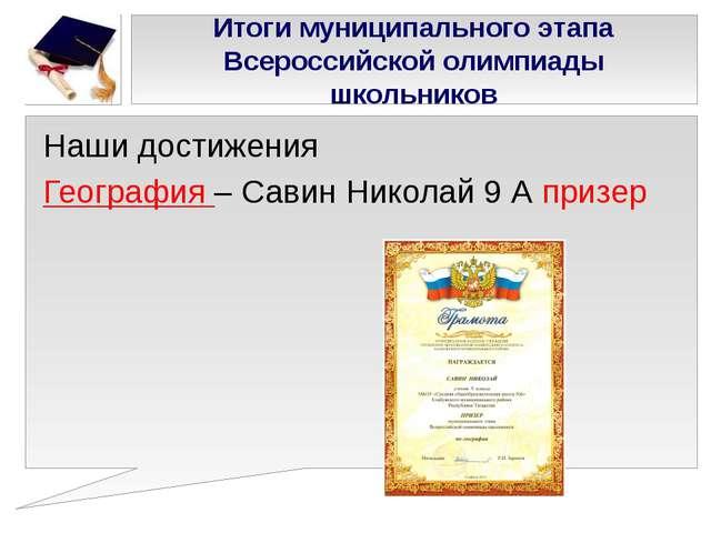 Наши достижения География – Савин Николай 9 А призер Итоги муниципального эта...