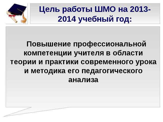 Цель работы ШМО на 2013-2014 учебный год: Повышение профессиональной компетен...