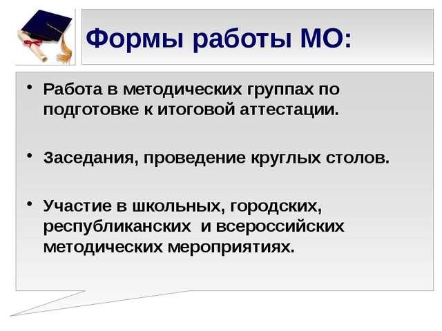 Формы работы МО: Работа в методических группах по подготовке к итоговой аттес...