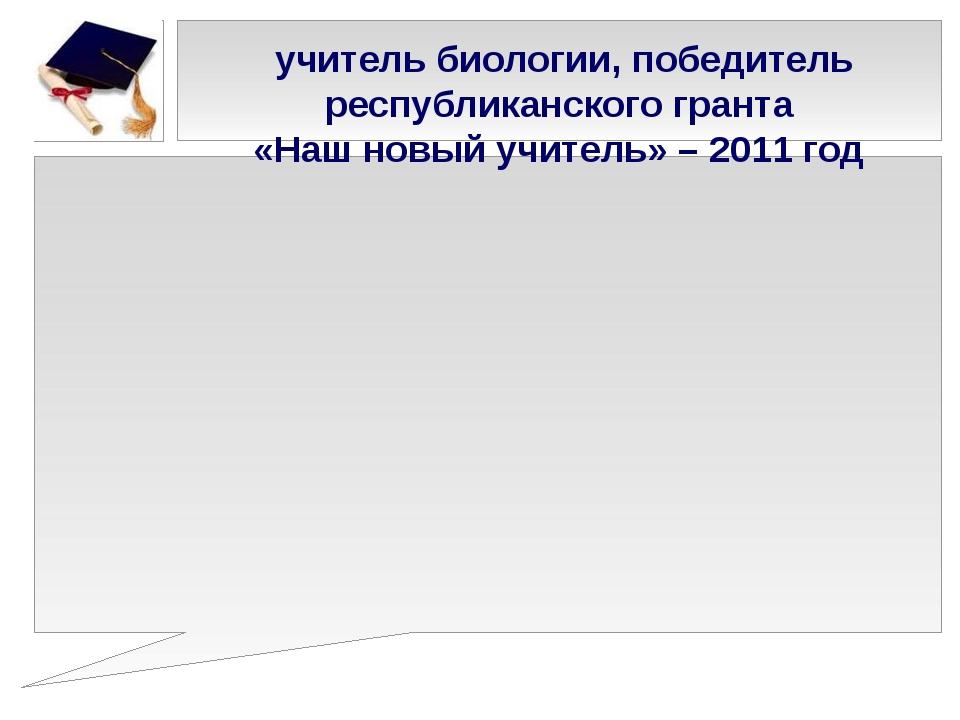 учитель биологии, победитель республиканского гранта «Наш новый учитель» – 2...