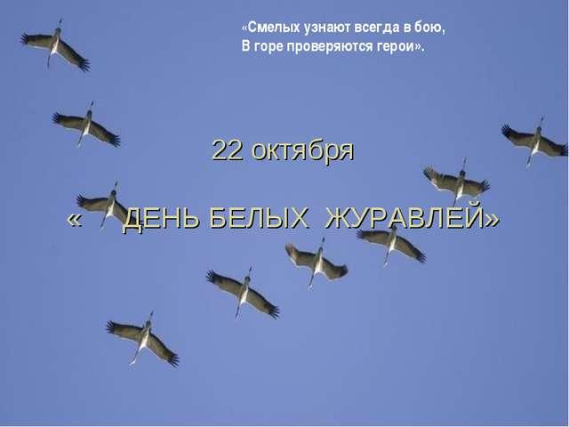 22 октября «ДЕНЬ БЕЛЫХ ЖУРАВЛЕЙ» «Смелых узнают всегда в бою, В горе провер...