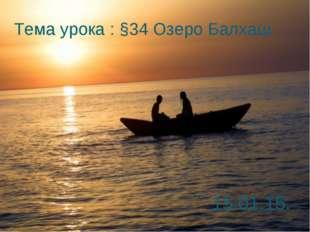 Тема урока : §34 Озеро Балхаш 15.01.15.