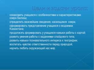 ознакомить учащихся с особенностями и характеристиками озера Балкаш; определи