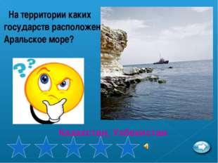 На территории каких государств расположено Аральское море? Казахстан, Узбекис