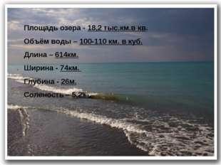 Площадь озера - 18,2 тыс.км.в кв. Объём воды – 100-110 км. в куб. Длина – 614