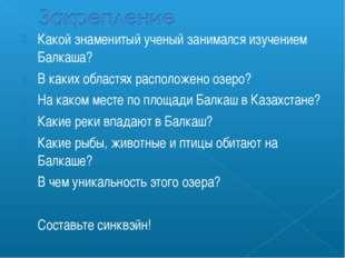 Какой знаменитый ученый занимался изучением Балкаша? В каких областях располо
