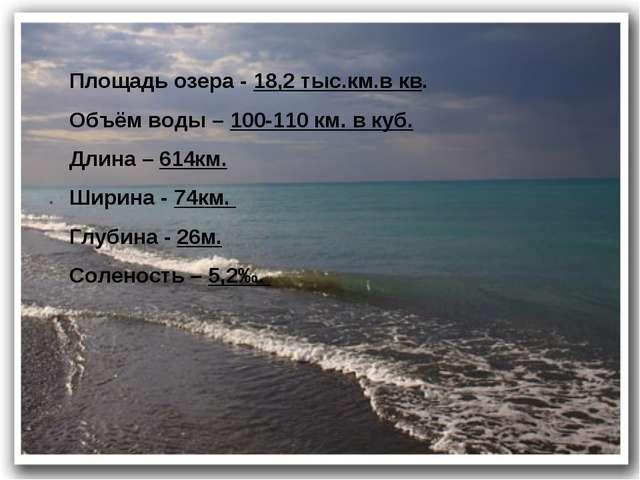 Площадь озера - 18,2 тыс.км.в кв. Объём воды – 100-110 км. в куб. Длина – 614...