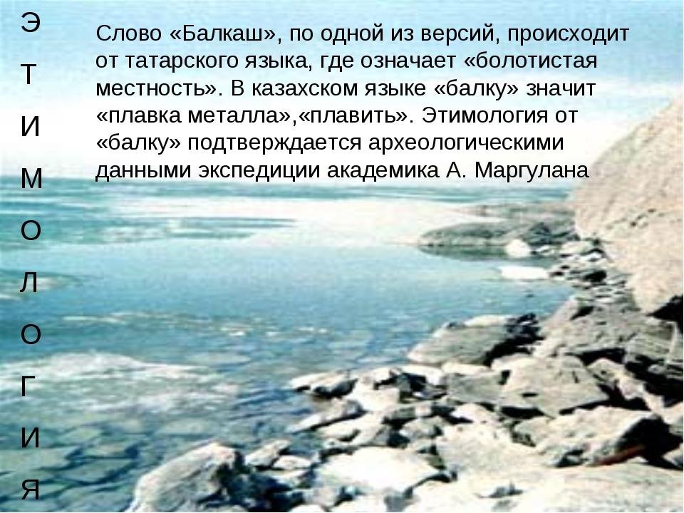 Слово«Балкаш», по одной из версий, происходит от татарского языка, где означ...