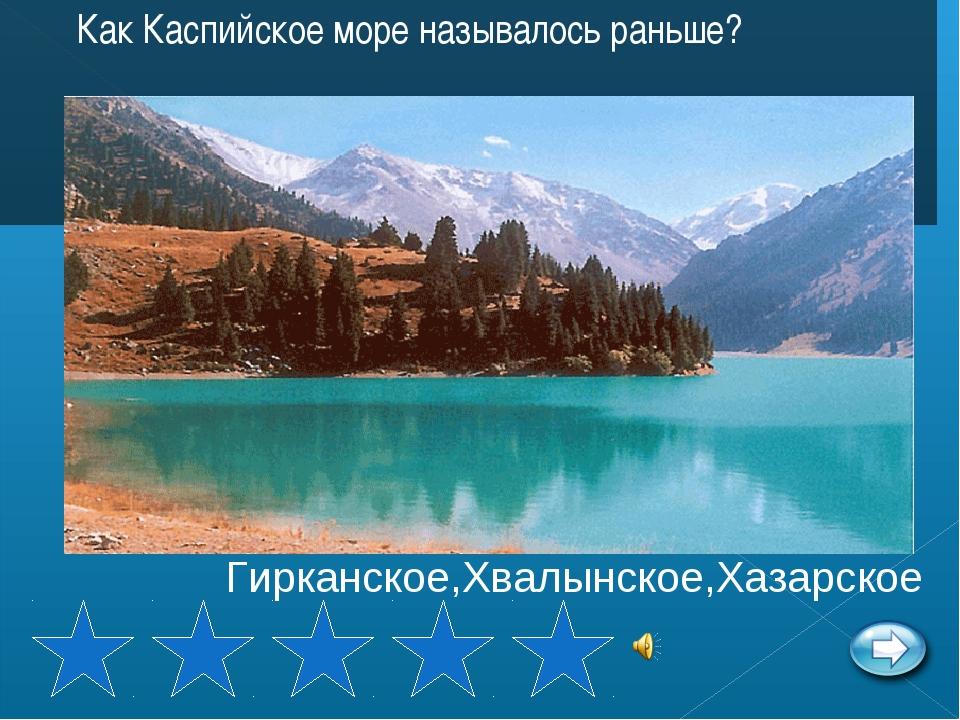 Как Каспийское море называлось раньше? Гирканское,Хвалынское,Хазарское