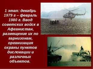 1 этап: декабрь 1979 г – февраль 1980 г. Ввод советских войск в Афганистан, р