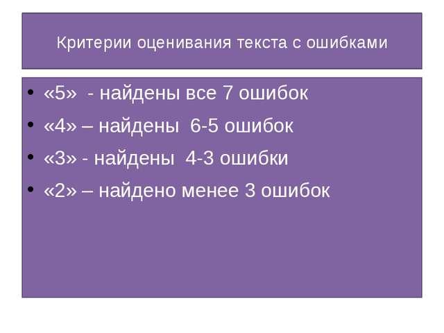 Критерии оценивания текста с ошибками «5» - найдены все 7 ошибок «4» – найден...