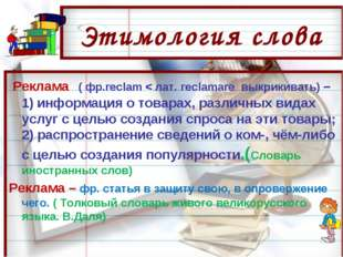 Этимология слова Реклама ( фр.reclam < лат. reclamare выкрикивать) – 1) инфор