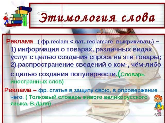 Этимология слова Реклама ( фр.reclam < лат. reclamare выкрикивать) – 1) инфор...
