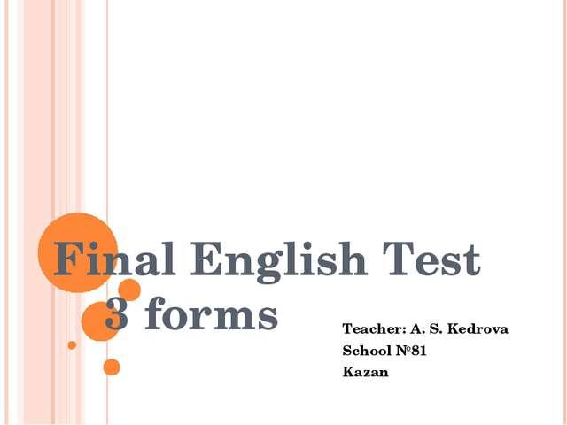 Final English Test 3 forms Teacher: A. S. Kedrova School №81 Kazan