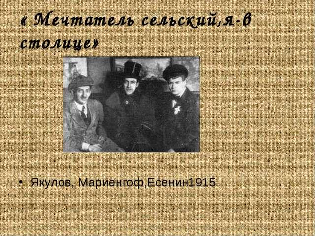 « Мечтатель сельский,я-в столице» Якулов, Мариенгоф,Есенин1915