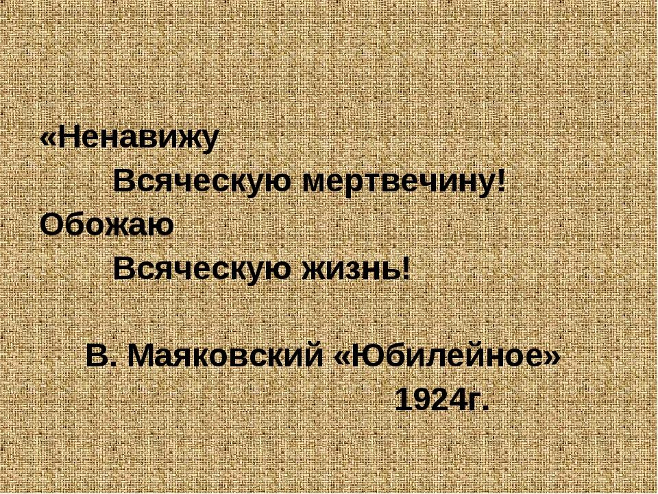«Ненавижу Всяческую мертвечину! Обожаю Всяческую жизнь! В. Маяковский «Юбилей...