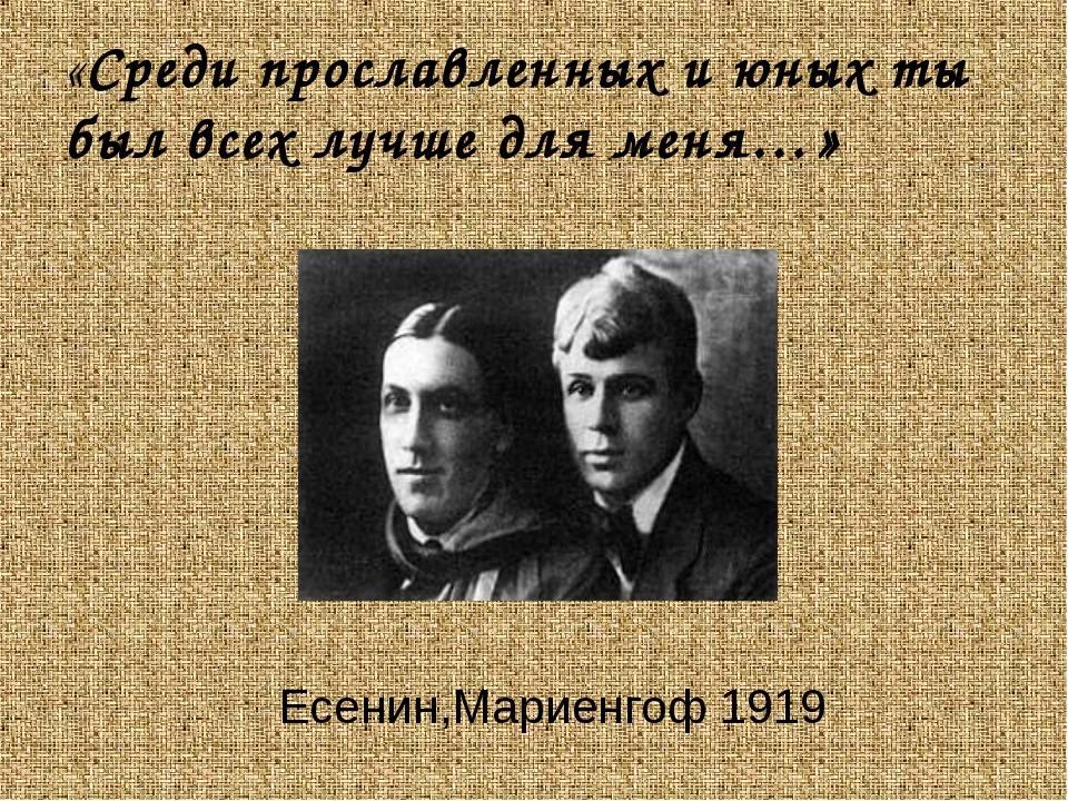 «Среди прославленных и юных ты был всех лучше для меня…» Есенин,Мариенгоф 1919