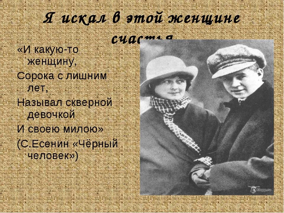 Я искал в этой женщине счастья «И какую-то женщину, Сорока с лишним лет, Назы...