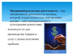 Предпринимательская деятельность – вид инициативной деятельности человека, ко
