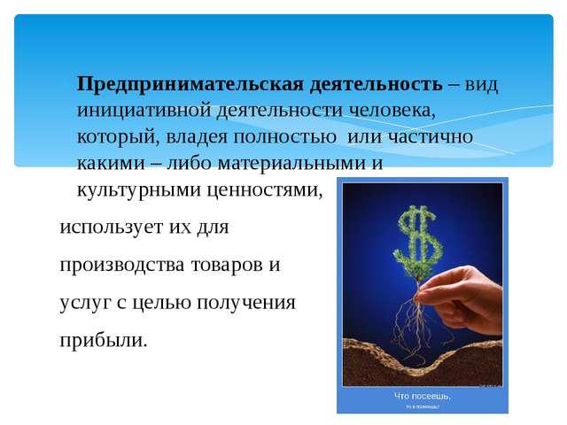 Предпринимательская деятельность – вид инициативной деятельности человека, ко...