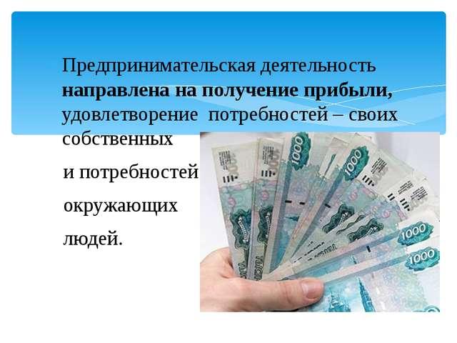 Предпринимательская деятельность направлена на получение прибыли, удовлетворе...