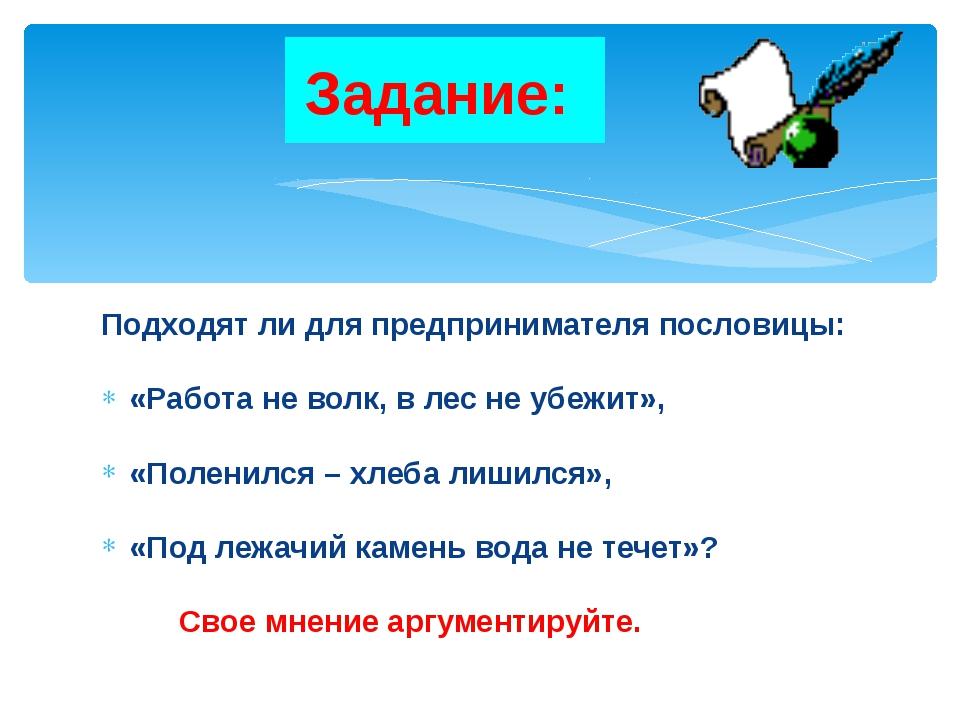 Задание: Подходят ли для предпринимателя пословицы: «Работа не волк, в лес не...