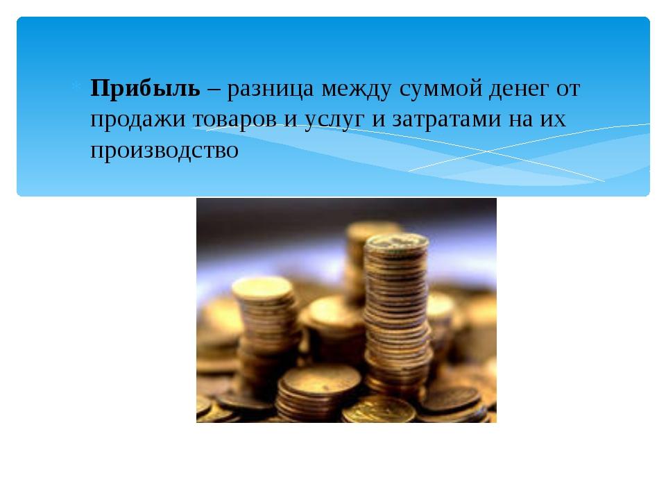 Прибыль – разница между суммой денег от продажи товаров и услуг и затратами н...