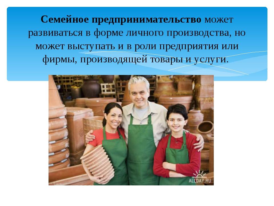 Семейное предпринимательство может развиваться в форме личного производства,...