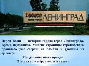 Перед Вами — история города-героя Ленинграда. Время неумолимо. Многие страниц