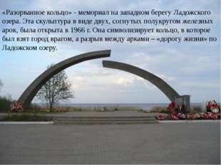 «Разорванное кольцо» - мемориал на западном берегу Ладожского озера. Эта скул