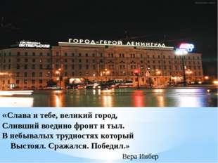 «Слава и тебе, великий город, Сливший воедино фронт и тыл. В небывалых труд