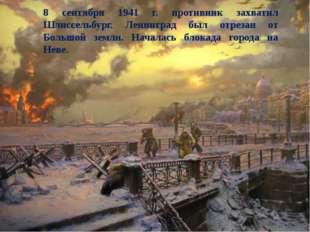 8 сентября 1941 г. противник захватил Шлиссельбург. Ленинград был отрезан от