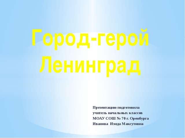Город-герой Ленинград Презентацию подготовила учитель начальных классов МОАУ...