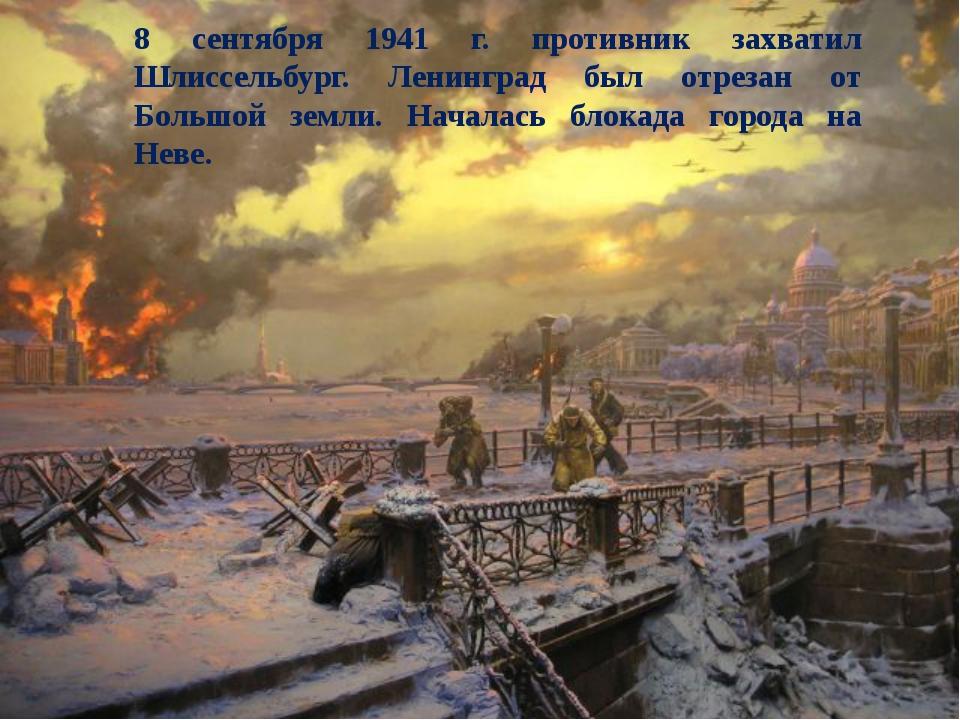 8 сентября 1941 г. противник захватил Шлиссельбург. Ленинград был отрезан от...
