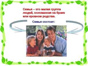 Семья – это малая группа людей, основанная на браке или кровном родстве. Семь