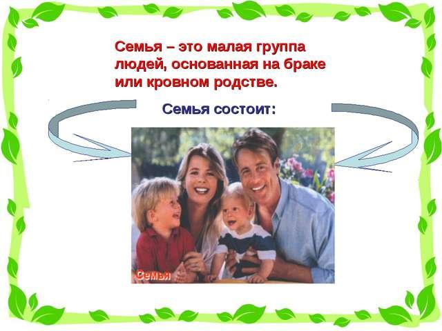 Семья – это малая группа людей, основанная на браке или кровном родстве. Семь...