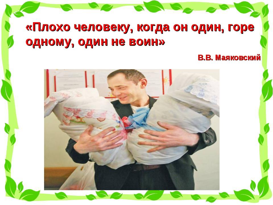 «Плохо человеку, когда он один, горе одному, один не воин» В.В. Маяковский
