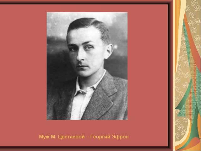 Муж М. Цветаевой – Георгий Эфрон