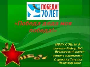 «Победа деда моя победа!» МБОУ СОШ № 8 поселка Бейсуг МО Вселковский район уч