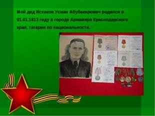 Мой дед Исхаков Усман Абубакирович родился в 01.01.1913 году в городе Армавир