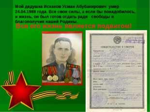 Мой дедушка Исхаков Усман Абубакирович умер 24.04.1988 года. Все свои силы,