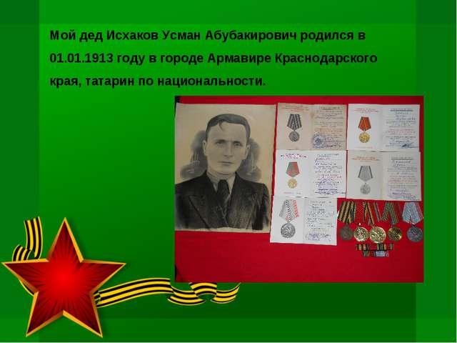 Мой дед Исхаков Усман Абубакирович родился в 01.01.1913 году в городе Армавир...