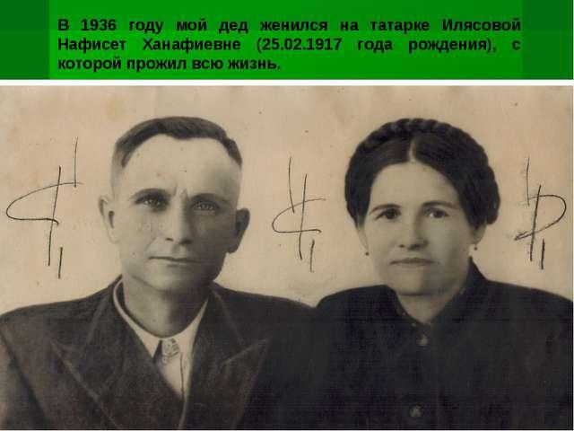 В 1936 году мой дед женился на татарке Илясовой Нафисет Ханафиевне (25.02.191...