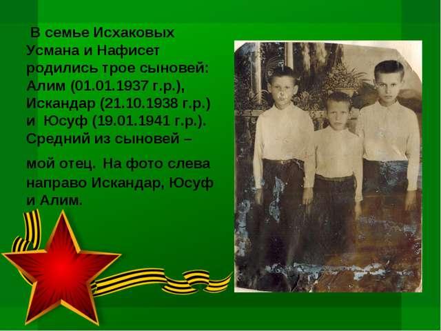 В семье Исхаковых Усмана и Нафисет родились трое сыновей: Алим (01.01.1937 г...