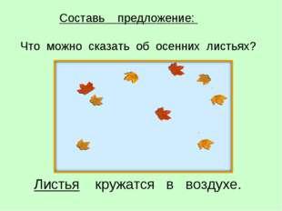 Листья кружатся в воздухе. Составь предложение: Что можно сказать об осенних