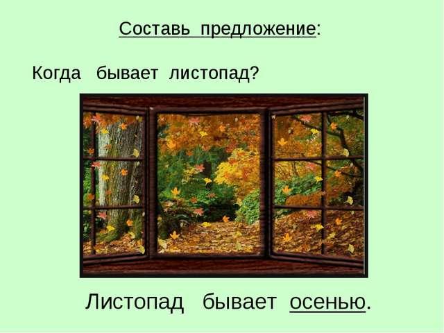 Листопад бывает осенью. Составь предложение: Когда бывает листопад?