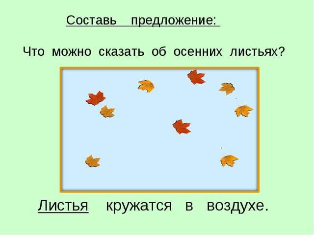 Листья кружатся в воздухе. Составь предложение: Что можно сказать об осенних...
