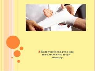 2. Если ушиблена рука или нога, наложить тугую повязку.