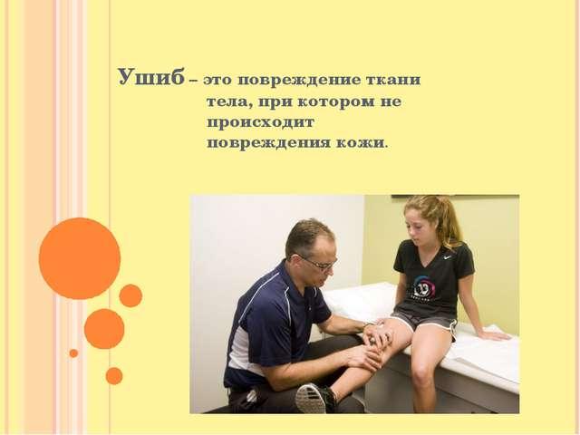 Ушиб – это повреждение ткани тела, при котором не происходит повреждения кожи.