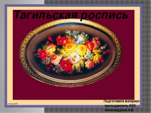 Тагильская роспись Подготовила материал преподаватель ИЗО Александрова А.В.
